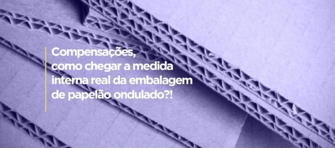 COMPENSAÇÕES, COMO CHEGAR A MEDIDA INTERNA REAL DA EMBALAGEM DE PAPELÃO ONDULADO?!