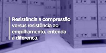 RESISTÊNCIA A COMPRESSÃO X RESISTÊNCIA AO EMPILHAMENTO. QUAL A DIFERENÇA?